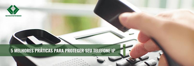 5 Melhores Práticas Para Proteger seu Telefone IP