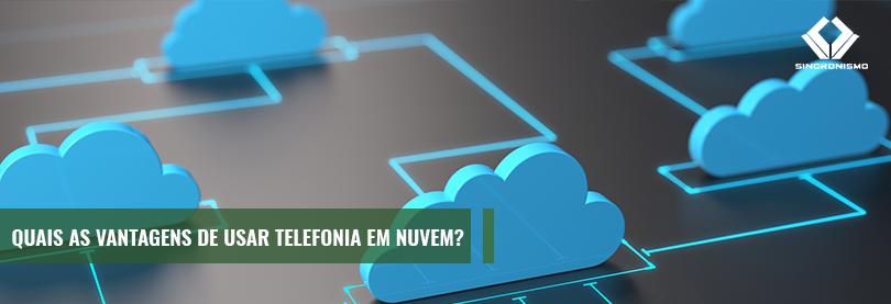 Quais as Vantagens de usar Telefonia em Nuvem?