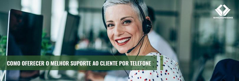 Como Oferecer o Melhor Suporte ao Cliente Por Telefone